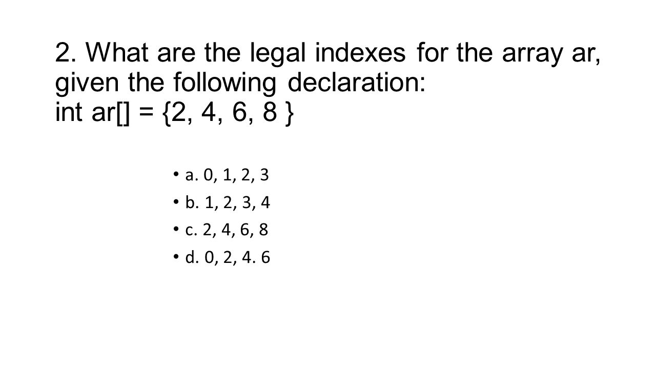 2. What are the legal indexes for the array ar, given the following declaration: int ar[] = {2, 4, 6, 8 }